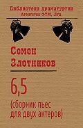 Семен Злотников -6,5 (сборник пьес для двух актеров)