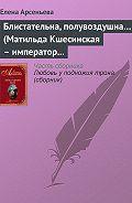 Елена Арсеньева -Блистательна, полувоздушна… (Матильда Кшесинская – император Николай II)