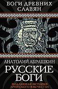 Анатолий Абрашкин - Русские боги. Подлинная история арийского язычества