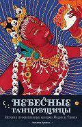 Ангелика Прензель -Небесные танцовщицы. Истории просветленных женщин Индии и Тибета