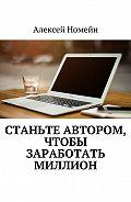 Алексей Номейн - Станьте автором, чтобы заработать миллион