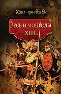 Коллектив Авторов, Мария Колыванова - Русь и монголы. XIII в.