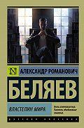 Александр Беляев -Властелин мира