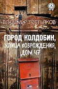 Владимир Третьяков -Город Колдобин, улица Возрождения, дом 47