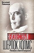 Василий Борисович Ливанов -Неизвестный Шерлок Холмс. Помни о белой вороне