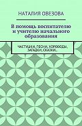 Наталия Овезова -Впомощь воспитателю и учителю начального образования. Частушки, песни, хороводы, загадки, сказки…
