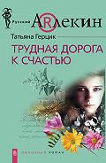 Татьяна Герцик - Трудная дорога к счастью