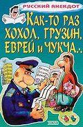 Сборник -Как-то раз хохол, грузин, еврей и чукча…