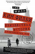 Тим Милн -Ким Филби. Неизвестная история супершпиона КГБ. Откровения близкого друга и коллеги по МИ-6
