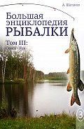 Антон Шаганов -Большая энциклопедия рыбалки. Том 3