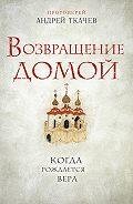 Андрей Ткачев -Возвращение домой. Когда рождается вера