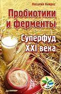 Наталия Кайрос -Пробиотики и ферменты. Суперфуд XXI века