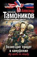 Александр Тамоников -Возмездие придет в камуфляже