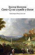 Виктор Шипунов -Сани-Су на службе у богов. Книга первая. Мир у моих ног