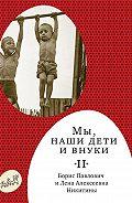 Борис Никитин - Мы, наши дети ивнуки. Том2. Так мы жили