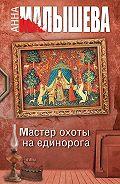Анна Малышева -Мастер охоты на единорога