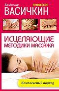 Владимир Иванович Васичкин -Исцеляющие методики массажа. Комплексный подход