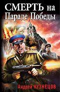 Андрей Кузнецов - Смерть на Параде Победы