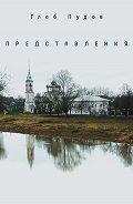 Глеб Пудов -Представления (сборник)