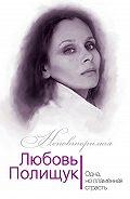 Юлия Андреева -Любовь Полищук. Одна, но пламенная, страсть