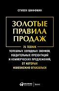Стивен Шиффман - Золотые правила продаж: 75 техник успешных холодных звонков, убедительных презентаций и коммерческих предложений, от которых невозможно отказаться