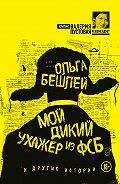 Ольга Бешлей -Мой дикий ухажер из ФСБ и другие истории (сборник)