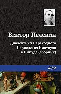 Виктор Пелевин -Диалектика Переходного Периода из Ниоткуда в Никуда (сборник)