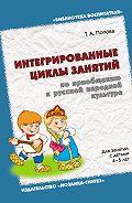 Т. А. Попова - Интегрированные циклы занятий по приобщению к русской народной культуре. Для занятий с детьми 4-5 лет