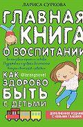 Лариса Суркова -Главная книга о воспитании. Как здорово быть с детьми