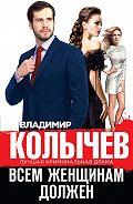 Владимир Колычев - Всем женщинам должен (сборник)
