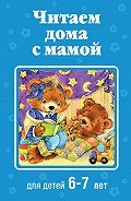 Коллектив авторов -Читаем дома с мамой. Для детей 6-7 лет