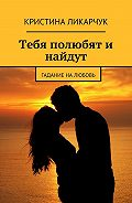 Кристина Ликарчук -Тебя полюбят и найдут. Гадание на любовь