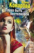 Ирина Комарова - Плохо быть бестолковой