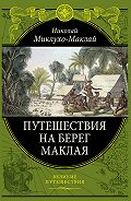 Николай Николаевич Миклухо-Маклай - Путешествие на берег Маклая