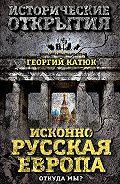 Георгий Петрович Катюк -Исконно русская Европа. Откуда мы?