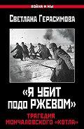 Светлана Герасимова - «Я убит подо Ржевом». Трагедия Мончаловского «котла»