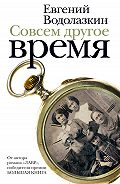 Евгений Водолазкин - Совсем другое время (сборник)