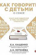 Анна Котенёва - Как говорить с детьми о сексе. Книга для родителей о том, что волнует подростка