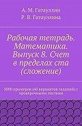 Айрат Гатауллин -Рабочая тетрадь. Математика. Выпуск 8. Счет в пределах ста (сложение). 3000 примеров (60 вариантов заданий) с проверочными листами