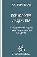 Анатолий Занковский -Психология лидерства. От поведенческой модели к культурно-ценностной парадигме