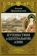 Николай Михайлович Пржевальский - Путешествия в Центральной Азии