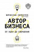 Вячеслав Семенчук -Автор бизнеса. От идеи до свершения