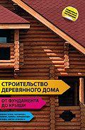 Строительство деревянного дома – от фундамента до крыши