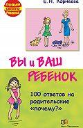 Елена Корнеева - Вы и ваш ребенок. 100 ответов на родительские «почему?»