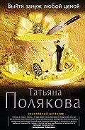 Татьяна Полякова -Выйти замуж любой ценой