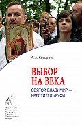 Анна Козырева - Выбор на века. Святой Владимир – креститель Руси
