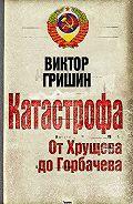 Виктор Гришин -Катастрофа. От Хрущева до Горбачева