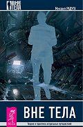 Михаил Радуга - Вне тела. Теория и практика астральных путешествий
