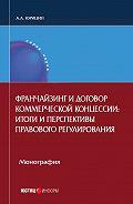 Александр Юрицин -Франчайзинг и договор коммерческой концессии. Итоги и перспективы правового регулирования