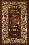 Наталья Ивановна Степанова - Как здоровье сберечь и укрепить